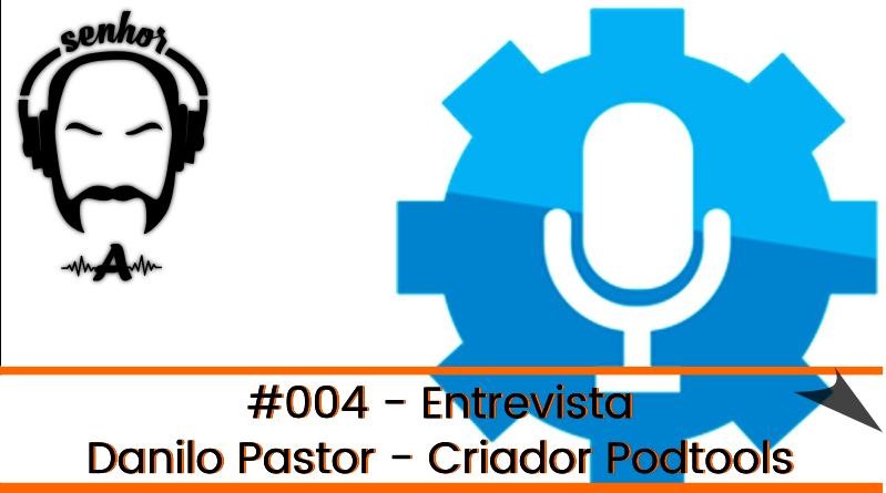#004 – Senhor A – Entrevista o Criador do PodTools, Danilo Pastor – Participação Renan Cirilo