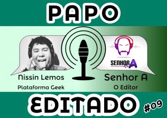 Papo Editado #009 – Nissin Lemos – Plataforma Geek
